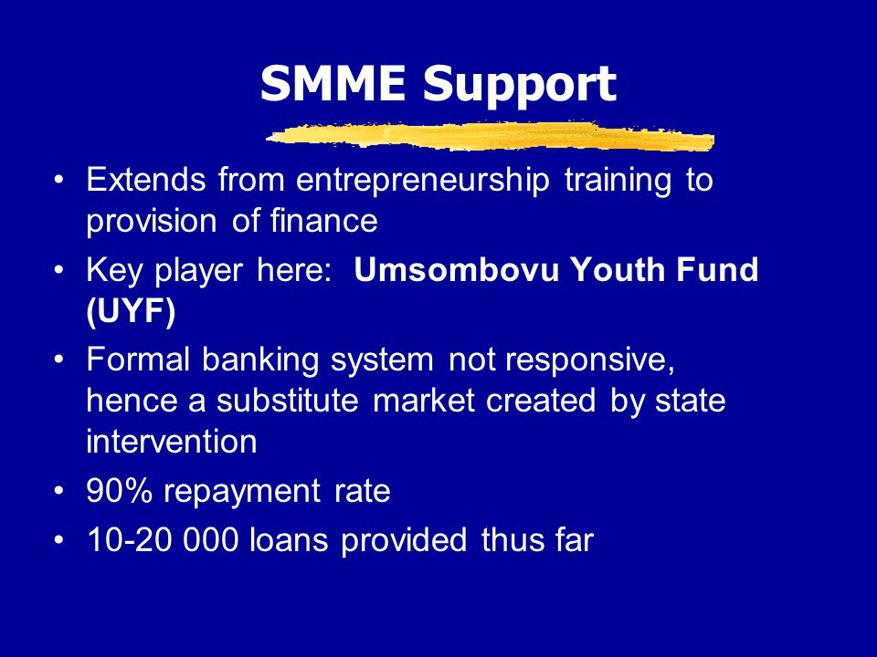 SMME Support Extends from entrepreneurship training to provision of finance Key player here: Umsombovu Youth Fund (UYF) Formal banking system not responsive, hence a substitute market created by state intervention 90% repayment rate loans provided thus far