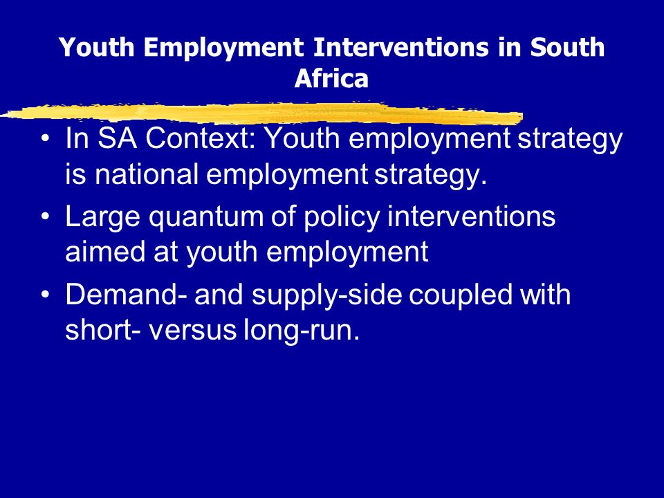 Youth Employment Interventions in South Africa In SA Context: Youth employment strategy is national employment strategy.
