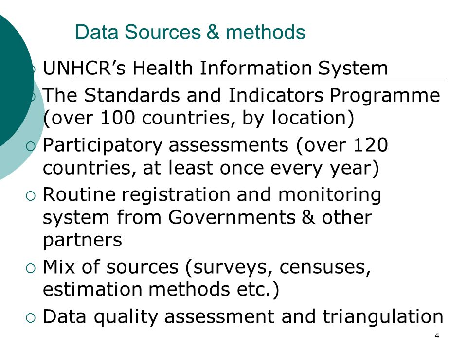 Data Sources & methods UNHCRs Health Information System The Standards and Indicators Programme (over 100 countries, by location) Participatory assessments (over 120 countries, at least once every year) Routine registration and monitoring system from Governments & other partners Mix of sources (surveys, censuses, estimation methods etc.) Data quality assessment and triangulation 4