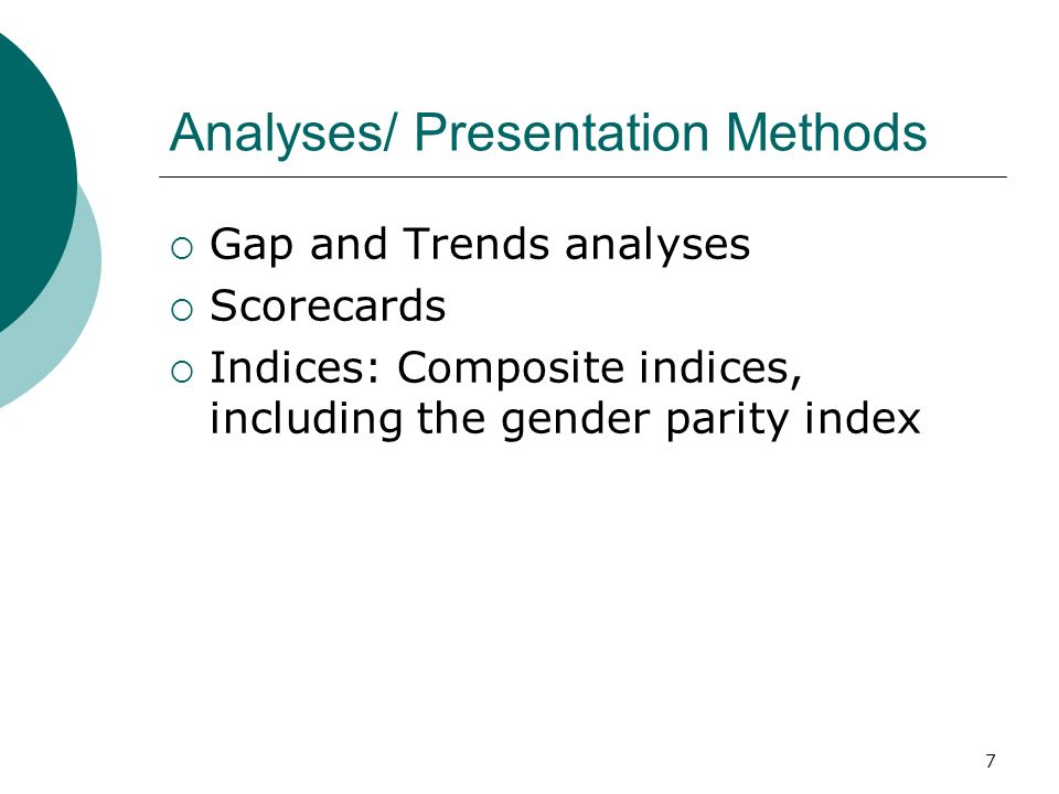 Analyses/ Presentation Methods Gap and Trends analyses Scorecards Indices: Composite indices, including the gender parity index 7