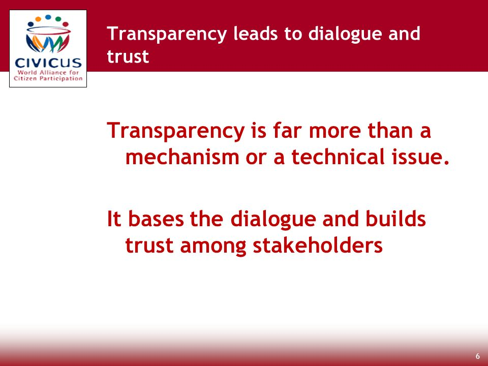 Transparency is far more than a mechanism or a technical issue. It bases the dialogue and builds trust among stakeholders 6 Transparency leads to dial