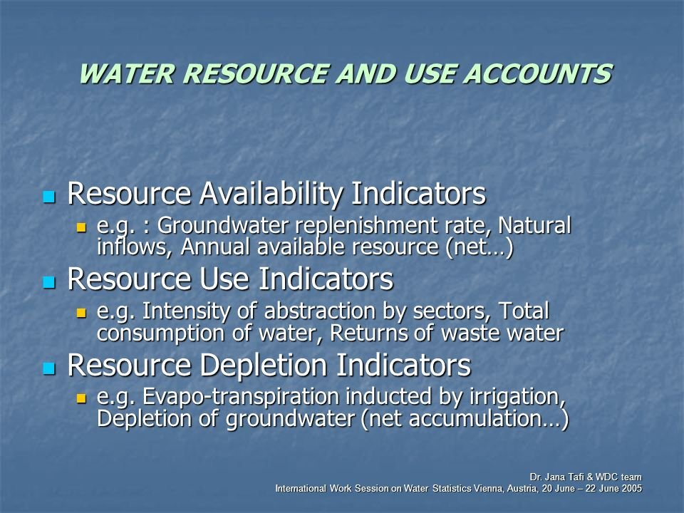 Dr. Jana Tafi & WDC team International Work Session on Water Statistics Vienna, Austria, 20 June – 22 June 2005 WATER RESOURCE AND USE ACCOUNTS Resour