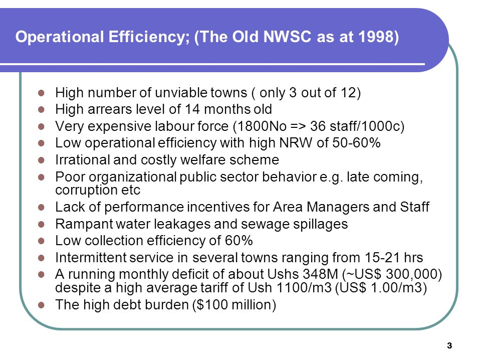 3 Operational Efficiency; (The Old NWSC as at 1998) High number of unviable towns ( only 3 out of 12) High arrears level of 14 months old Very expensive labour force (1800No => 36 staff/1000c) Low operational efficiency with high NRW of 50-60% Irrational and costly welfare scheme Poor organizational public sector behavior e.g.