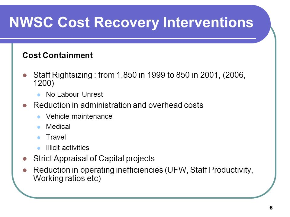 6 NWSC Cost Recovery Interventions Cost Containment Staff Rightsizing : from 1,850 in 1999 to 850 in 2001, (2006, 1200) No Labour Unrest Reduction in administration and overhead costs Vehicle maintenance Medical Travel Illicit activities Strict Appraisal of Capital projects Reduction in operating inefficiencies (UFW, Staff Productivity, Working ratios etc)