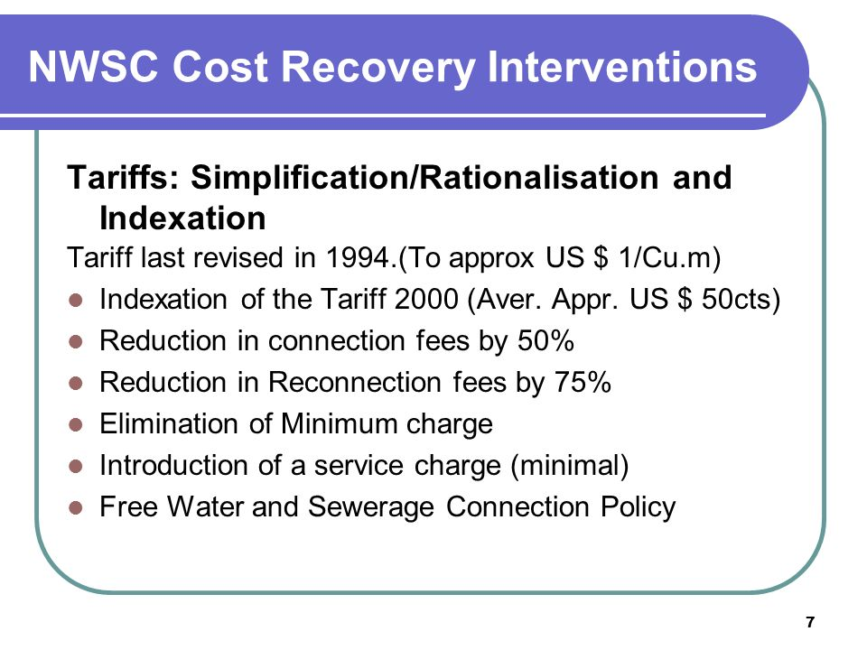7 NWSC Cost Recovery Interventions Tariffs: Simplification/Rationalisation and Indexation Tariff last revised in 1994.(To approx US $ 1/Cu.m) Indexation of the Tariff 2000 (Aver.