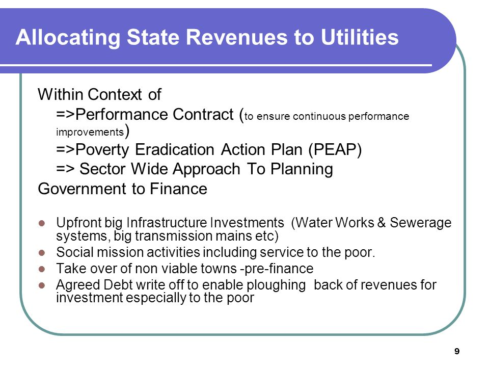9 Allocating State Revenues to Utilities Within Context of =>Performance Contract ( to ensure continuous performance improvements ) =>Poverty Eradication Action Plan (PEAP) => Sector Wide Approach To Planning Government to Finance Upfront big Infrastructure Investments (Water Works & Sewerage systems, big transmission mains etc) Social mission activities including service to the poor.
