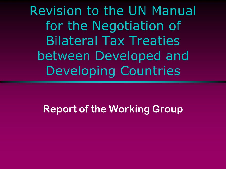 Revision to the UN Manual for the Negotiation of Bilateral Tax Treaties between Developed and Developing Countries Report of the Working Group