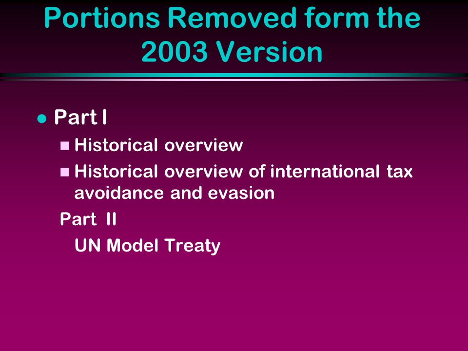 Portions Removed form the 2003 Version l Part I n Historical overview n Historical overview of international tax avoidance and evasion Part II UN Model Treaty