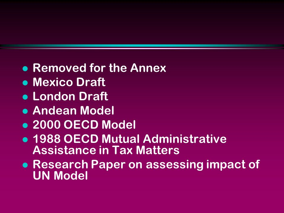 l Removed for the Annex l Mexico Draft l London Draft l Andean Model l 2000 OECD Model l 1988 OECD Mutual Administrative Assistance in Tax Matters l Research Paper on assessing impact of UN Model