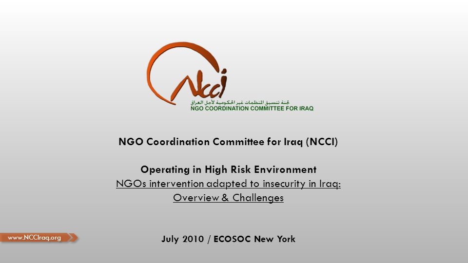 NGO Coordination Committee for Iraq (NCCI) Operating in High Risk Environment NGOs intervention adapted to insecurity in Iraq: Overview & Challenges July 2010 / ECOSOC New York www.NCCIraq.org
