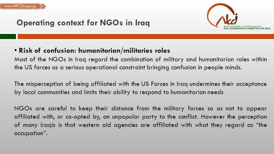 www.NCCIraq.org Operating context for NGOs in Iraq Risk of confusion: humanitarian/militaries roles Most of the NGOs in Iraq regard the combination of military and humanitarian roles within the US forces as a serious operational constraint bringing confusion in people minds.