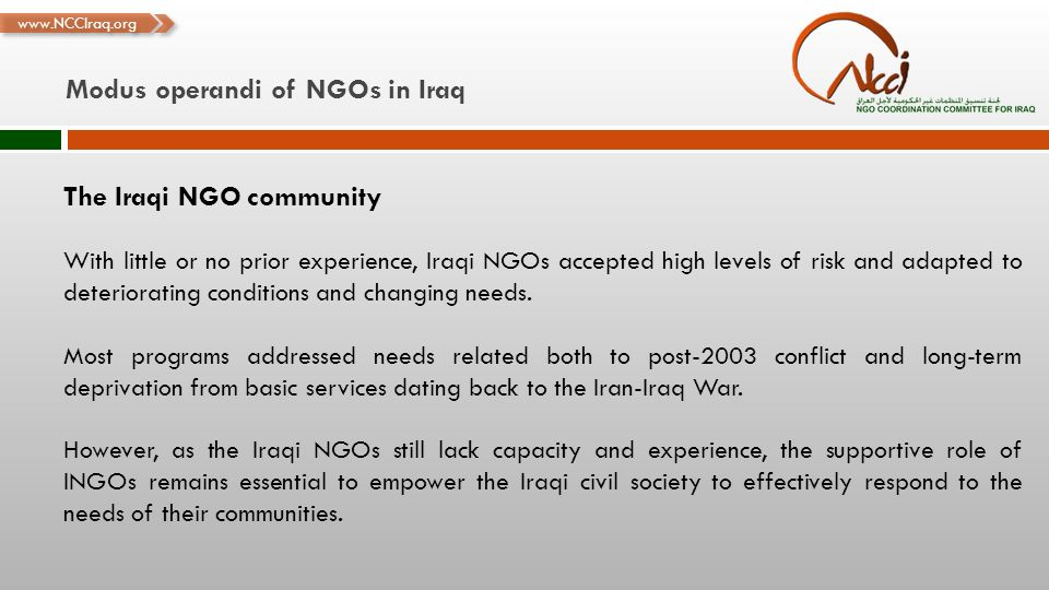 www.NCCIraq.org Modus operandi of NGOs in Iraq The Iraqi NGO community With little or no prior experience, Iraqi NGOs accepted high levels of risk and adapted to deteriorating conditions and changing needs.