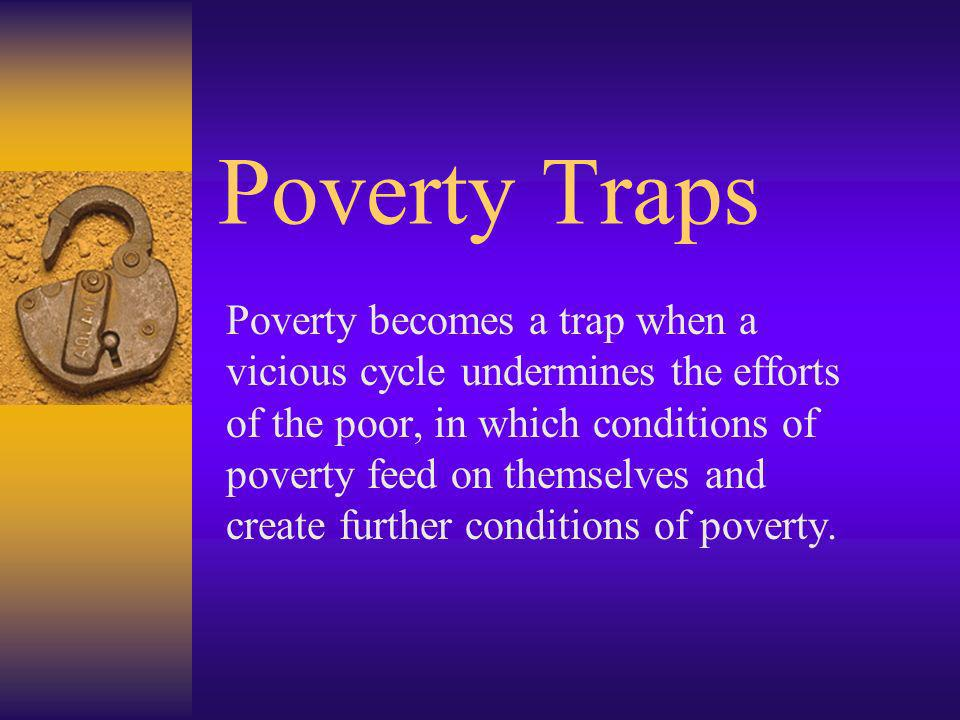 Poverty Traps Poverty becomes a trap when a vicious cycle undermines the efforts of the poor, in which conditions of poverty feed on themselves and cr