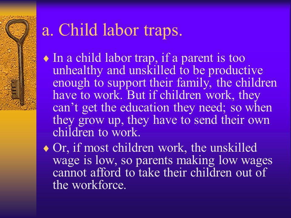 a. Child labor traps. In a child labor trap, if a parent is too unhealthy and unskilled to be productive enough to support their family, the children