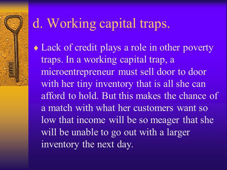 d. Working capital traps. Lack of credit plays a role in other poverty traps. In a working capital trap, a microentrepreneur must sell door to door wi