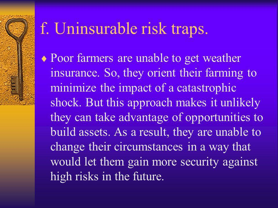 f. Uninsurable risk traps. Poor farmers are unable to get weather insurance. So, they orient their farming to minimize the impact of a catastrophic sh