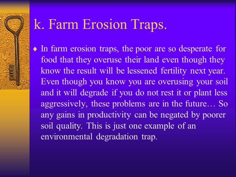 k. Farm Erosion Traps. In farm erosion traps, the poor are so desperate for food that they overuse their land even though they know the result will be