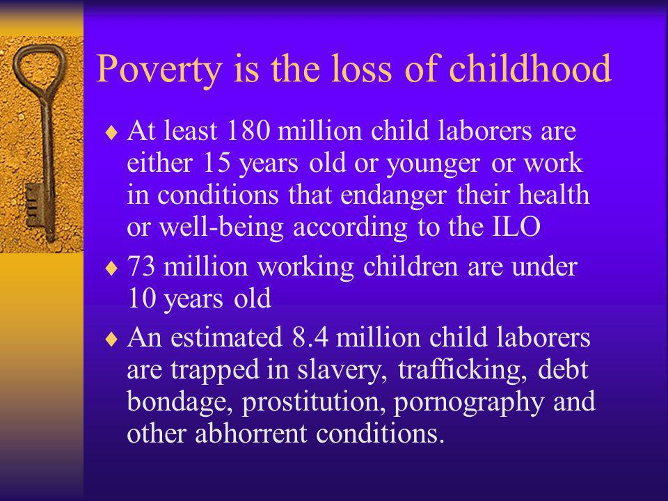 Poverty is the loss of childhood At least 180 million child laborers are either 15 years old or younger or work in conditions that endanger their heal