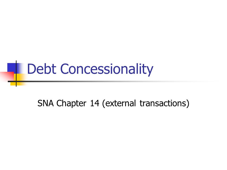 Background Debt concessionality has gained increasing importance in the development arena relating to debt relief to HIPC (heavily indebted poor countries) Initiative 1993 SNA hardly discusses the issue, although it recognizes a subsidy element in concessional loans to employees (para 7.42), as does GFSM 2001 (para 6.14).