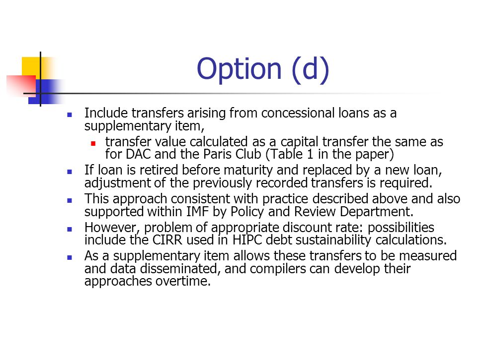 Option (d) Include transfers arising from concessional loans as a supplementary item, transfer value calculated as a capital transfer the same as for DAC and the Paris Club (Table 1 in the paper) If loan is retired before maturity and replaced by a new loan, adjustment of the previously recorded transfers is required.