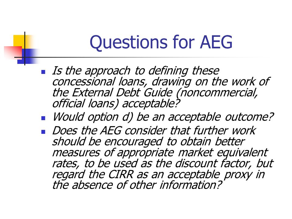 Questions for AEG Is the approach to defining these concessional loans, drawing on the work of the External Debt Guide (noncommercial, official loans) acceptable.