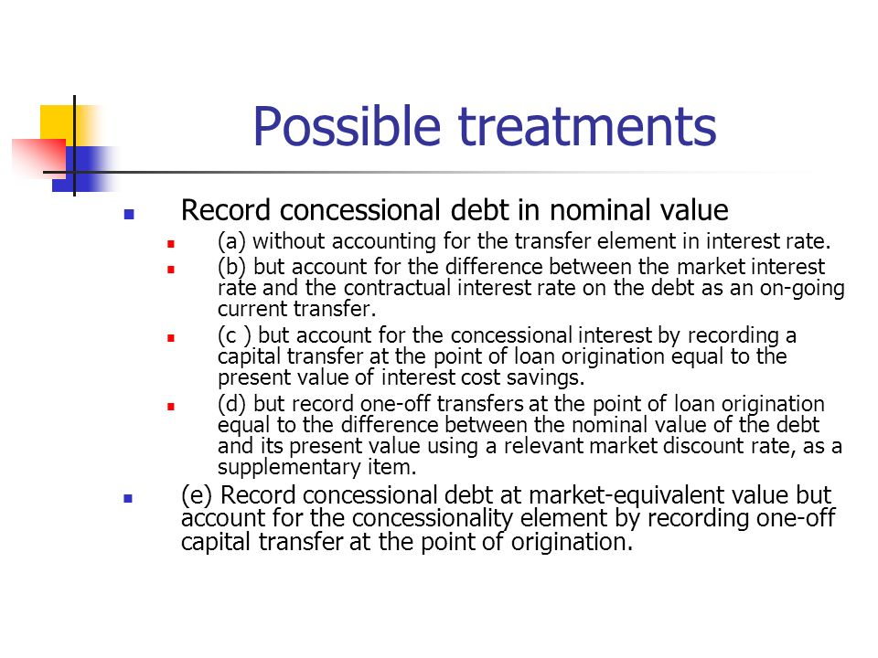 Possible treatments Record concessional debt in nominal value (a) without accounting for the transfer element in interest rate.