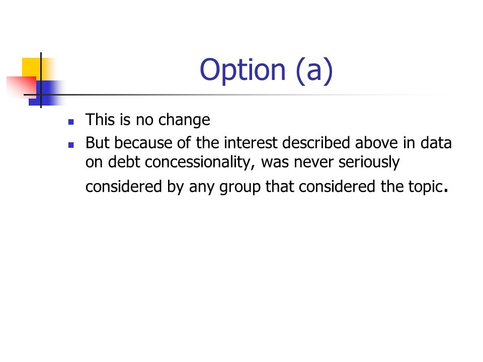 Option (a) This is no change But because of the interest described above in data on debt concessionality, was never seriously considered by any group that considered the topic.