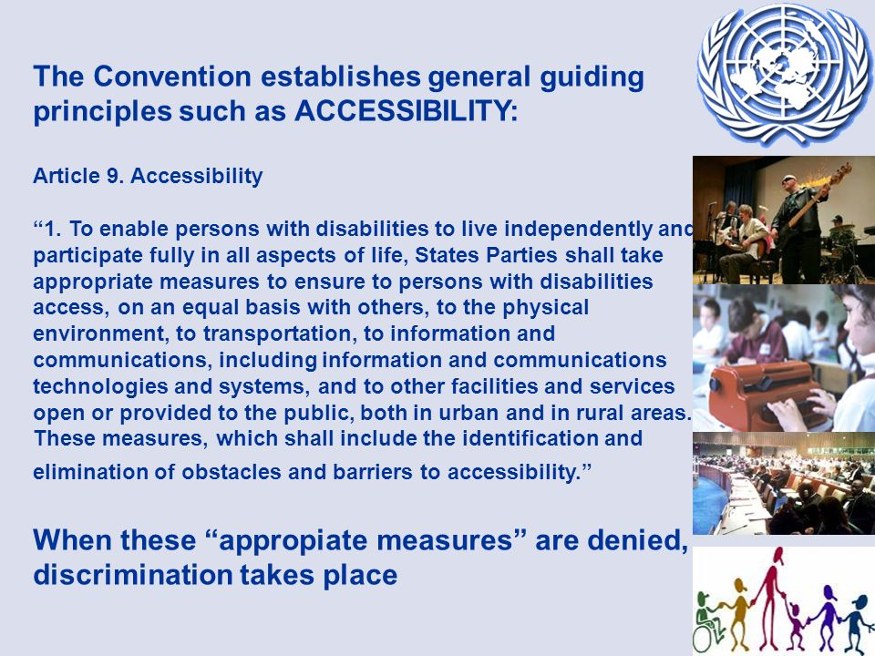 The Convention establishes general guiding principles such as ACCESSIBILITY: Article 9. Accessibility 1. To enable persons with disabilities to live i