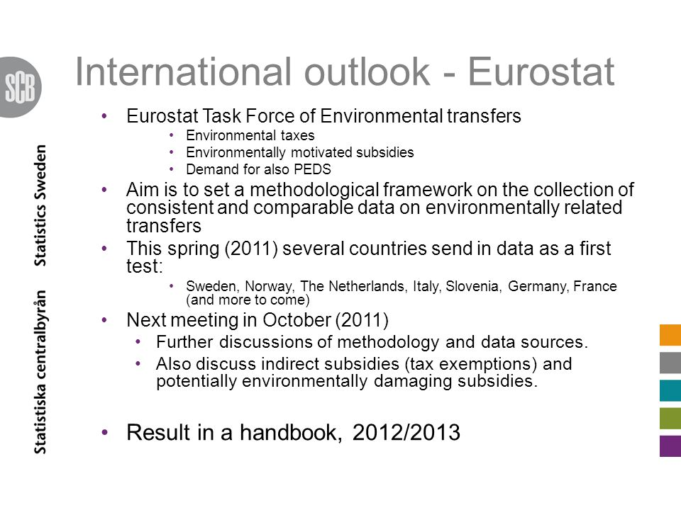 International outlook - Eurostat Eurostat Task Force of Environmental transfers Environmental taxes Environmentally motivated subsidies Demand for also PEDS Aim is to set a methodological framework on the collection of consistent and comparable data on environmentally related transfers This spring (2011) several countries send in data as a first test: Sweden, Norway, The Netherlands, Italy, Slovenia, Germany, France (and more to come) Next meeting in October (2011) Further discussions of methodology and data sources.