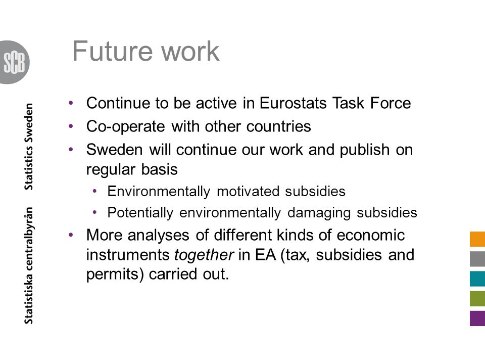 Future work Continue to be active in Eurostats Task Force Co-operate with other countries Sweden will continue our work and publish on regular basis Environmentally motivated subsidies Potentially environmentally damaging subsidies More analyses of different kinds of economic instruments together in EA (tax, subsidies and permits) carried out.