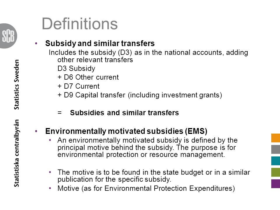 Definitions Subsidy and similar transfers Includes the subsidy (D3) as in the national accounts, adding other relevant transfers D3 Subsidy + D6 Other current + D7 Current + D9 Capital transfer (including investment grants) = Subsidies and similar transfers Environmentally motivated subsidies (EMS) An environmentally motivated subsidy is defined by the principal motive behind the subsidy.