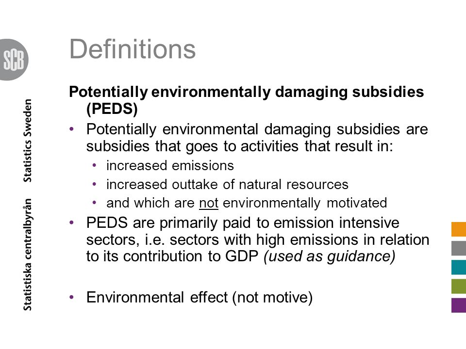 Definitions Potentially environmentally damaging subsidies (PEDS) Potentially environmental damaging subsidies are subsidies that goes to activities that result in: increased emissions increased outtake of natural resources and which are not environmentally motivated PEDS are primarily paid to emission intensive sectors, i.e.
