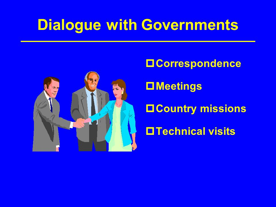Dialogue with Governments Correspondence Meetings Country missions Technical visits