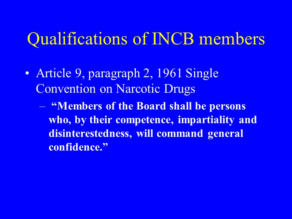 Qualifications of INCB members Article 9, paragraph 2, 1961 Single Convention on Narcotic Drugs – Members of the Board shall be persons who, by their competence, impartiality and disinterestedness, will command general confidence.