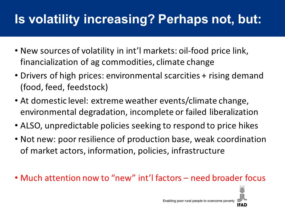 Is volatility increasing? Perhaps not, but: New sources of volatility in intl markets: oil-food price link, financialization of ag commodities, climat