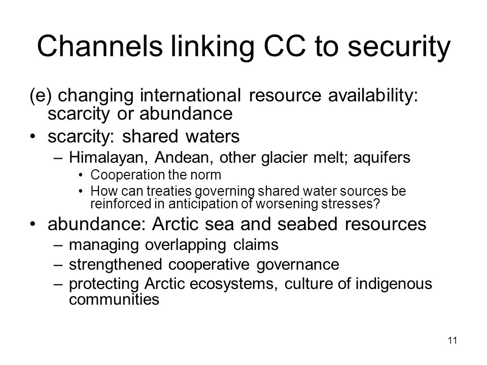 11 Channels linking CC to security (e) changing international resource availability: scarcity or abundance scarcity: shared waters –Himalayan, Andean, other glacier melt; aquifers Cooperation the norm How can treaties governing shared water sources be reinforced in anticipation of worsening stresses.