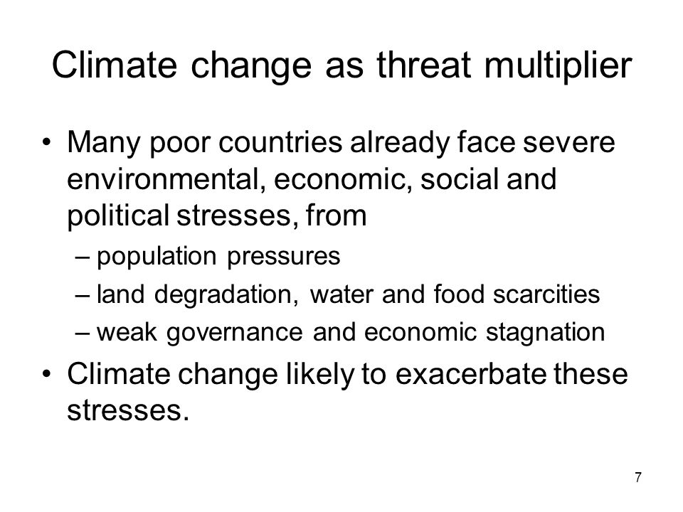7 Climate change as threat multiplier Many poor countries already face severe environmental, economic, social and political stresses, from –population pressures –land degradation, water and food scarcities –weak governance and economic stagnation Climate change likely to exacerbate these stresses.