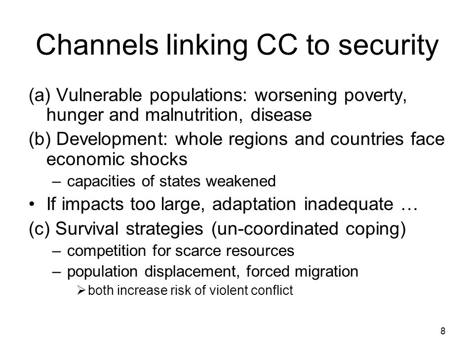 8 Channels linking CC to security (a) Vulnerable populations: worsening poverty, hunger and malnutrition, disease (b) Development: whole regions and countries face economic shocks –capacities of states weakened If impacts too large, adaptation inadequate … (c) Survival strategies (un-coordinated coping) –competition for scarce resources –population displacement, forced migration both increase risk of violent conflict