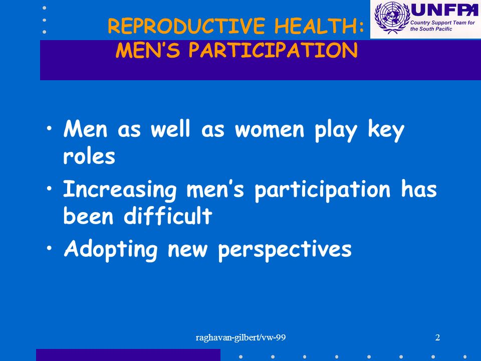 2 REPRODUCTIVE HEALTH: MENS PARTICIPATION Men as well as women play key roles Increasing mens participation has been difficult Adopting new perspectiv