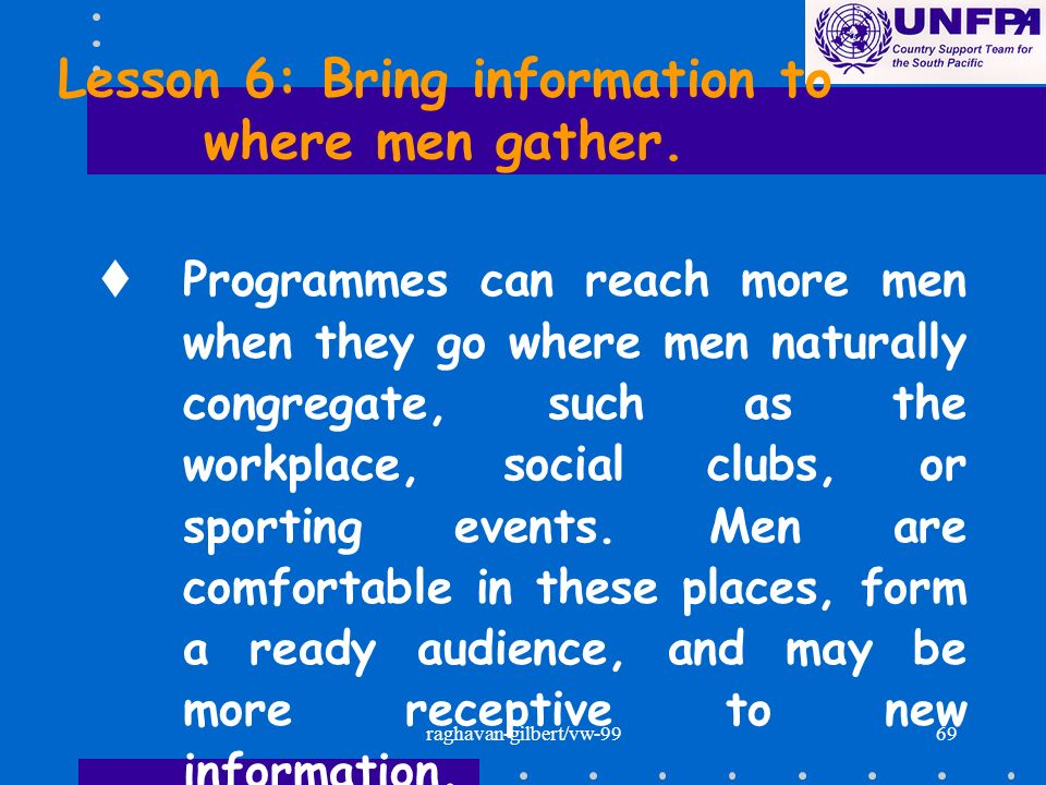 raghavan-gilbert/vw-9969 Lesson 6: Bring information to where men gather. tProgrammes can reach more men when they go where men naturally congregate,