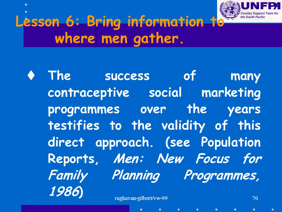 raghavan-gilbert/vw-9970 Lesson 6: Bring information to where men gather. tThe success of many contraceptive social marketing programmes over the year