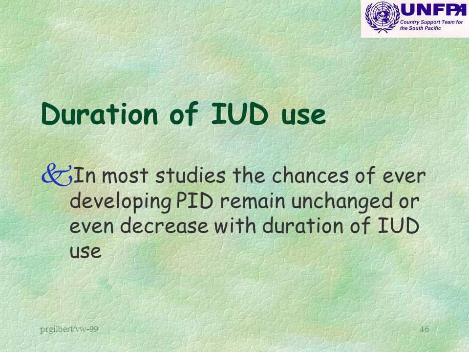 prgilbert/vw-9946 Duration of IUD use k In most studies the chances of ever developing PID remain unchanged or even decrease with duration of IUD use