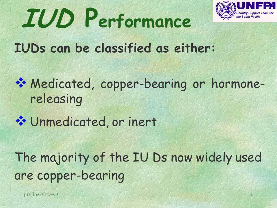 prgilbert/vw-996 IUD P erformance IUDs can be classified as either: v Medicated, copper-bearing or hormone- releasing v Unmedicated, or inert The majo