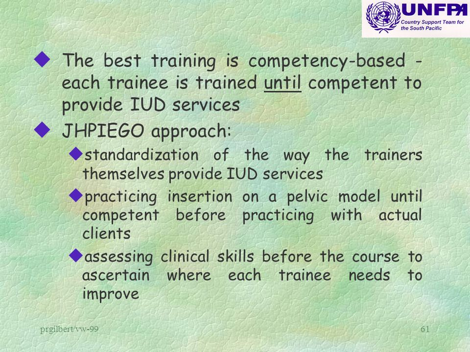 prgilbert/vw-9961 u The best training is competency-based - each trainee is trained until competent to provide IUD services u JHPIEGO approach: u stan