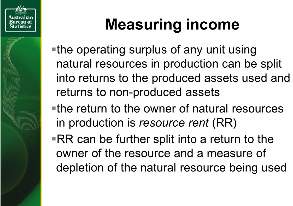 Measuring income the operating surplus of any unit using natural resources in production can be split into returns to the produced assets used and returns to non-produced assets the return to the owner of natural resources in production is resource rent (RR) RR can be further split into a return to the owner of the resource and a measure of depletion of the natural resource being used