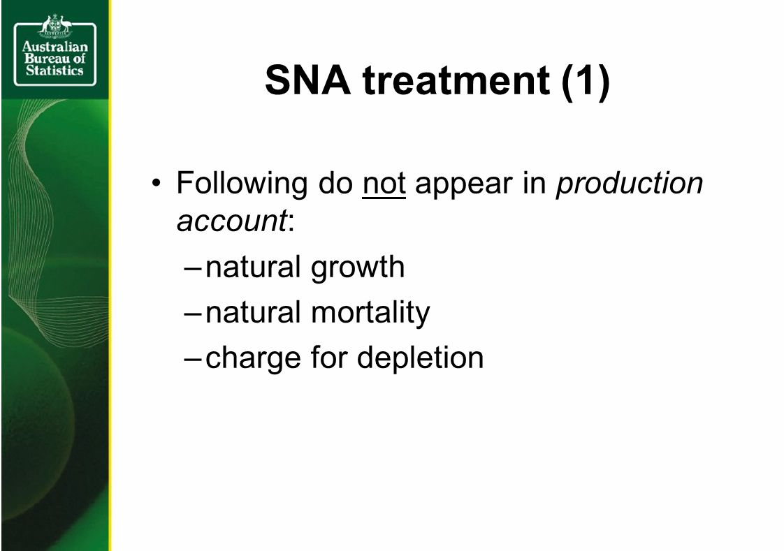 SNA treatment (1) Following do not appear in production account: –natural growth –natural mortality –charge for depletion