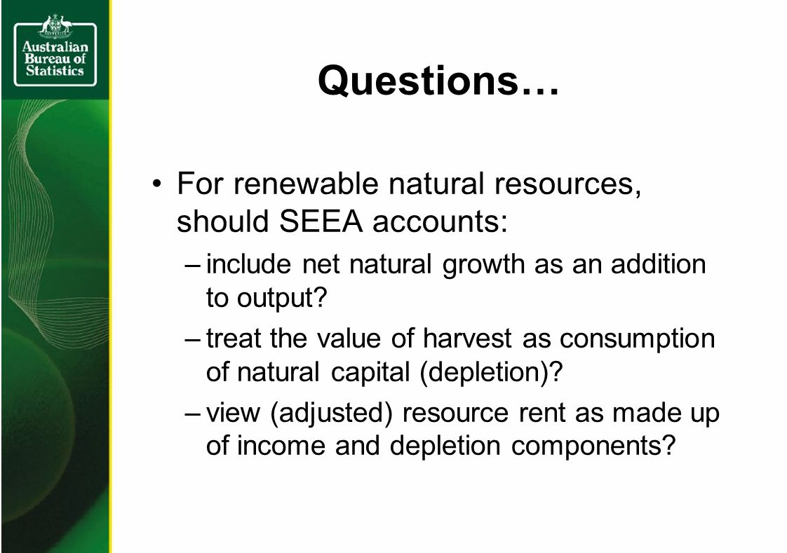 Questions… For renewable natural resources, should SEEA accounts: –include net natural growth as an addition to output.