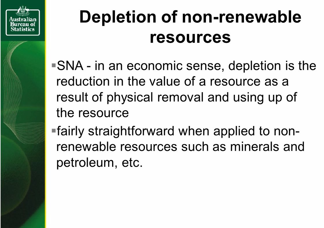 Depletion of non-renewable resources SNA - in an economic sense, depletion is the reduction in the value of a resource as a result of physical removal and using up of the resource fairly straightforward when applied to non- renewable resources such as minerals and petroleum, etc.