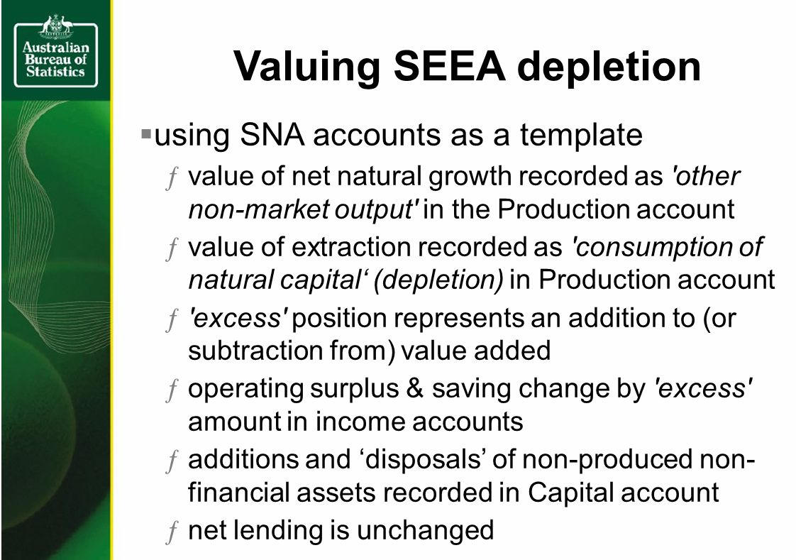 Valuing SEEA depletion using SNA accounts as a template ƒvalue of net natural growth recorded as other non-market output in the Production account ƒvalue of extraction recorded as consumption of natural capital (depletion) in Production account ƒ excess position represents an addition to (or subtraction from) value added ƒoperating surplus & saving change by excess amount in income accounts ƒadditions and disposals of non-produced non- financial assets recorded in Capital account ƒnet lending is unchanged