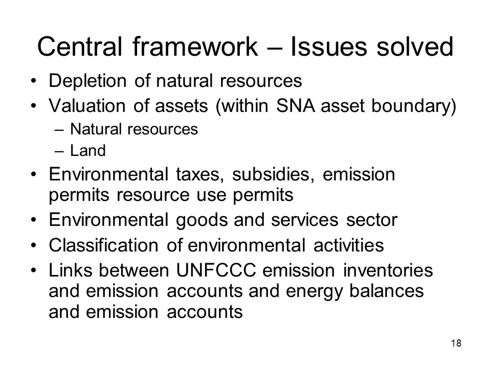 18 Central framework – Issues solved Depletion of natural resources Valuation of assets (within SNA asset boundary) –Natural resources –Land Environme